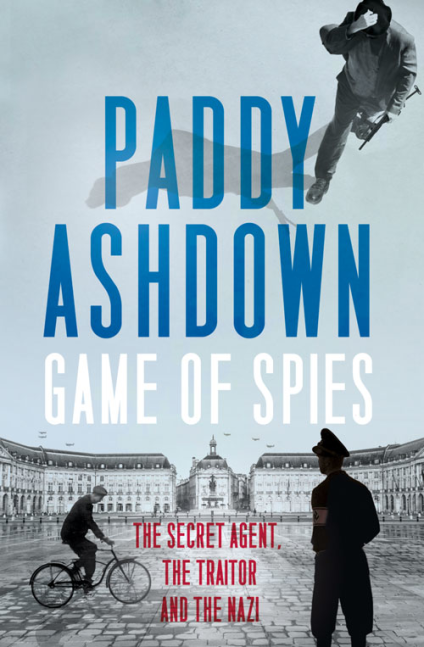 GAME OF SPIES : THE SECRET AGENT, THE TRAITOR AND THE NAZI, BORDEAUX 1942-1944