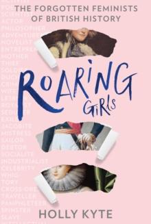 ROARING GIRLS : THE FORGOTTEN FEMINISTS OF BRITISH HISTORY