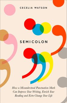 SEMICOLON : HOW A MISUNDERSTOOD PUNCTUATION MARK CAN IMPROVE YOUR WRITING, ENRICH YOUR READING AND E