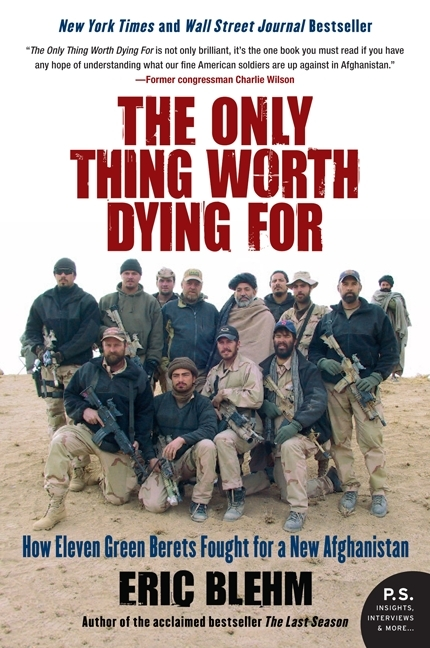 ONLY THING WORTH DYING FOR : HOW ELEVEN GREEN BERETS FORGED A NEW AFGHANISTAN, THE