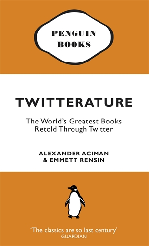 TWITTERATURE : THE WORLD'S GREATEST BOOKS RETOLD THROUGH TWITTER