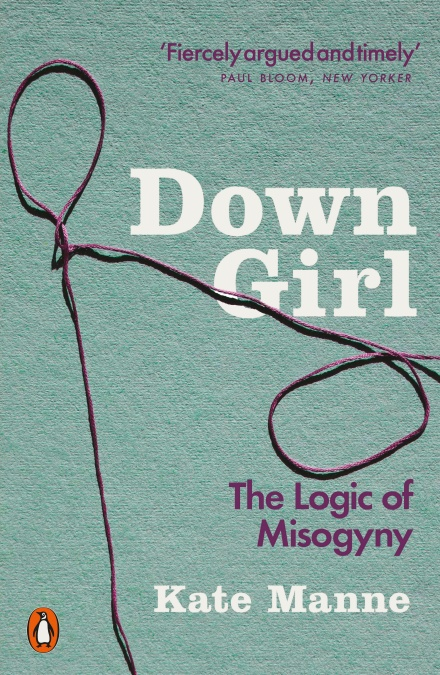 DOWN GIRL : THE LOGIC OF MISOGYNY