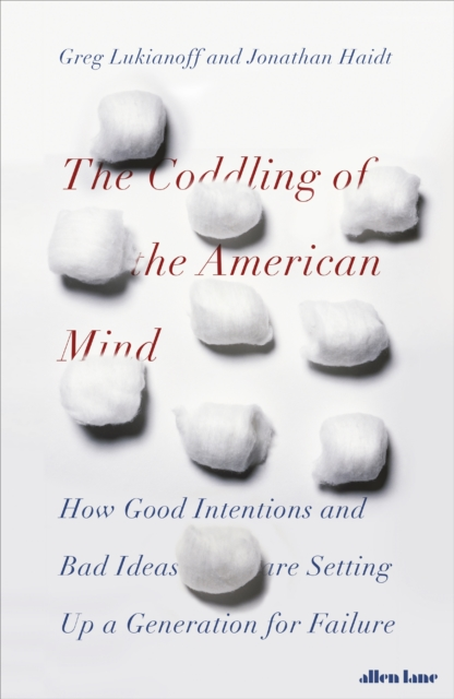 THE CODDLING OF THE AMERICAN MIND : HOW GOOD INTENTIONS AND BAD IDEAS ARE SETTING UP A GENERATION FO