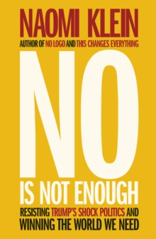 NO IS NOT ENOUGH : RESISTING TRUMP'S SHOCK POLITICS AND WINNING THE WORLD WE NEED