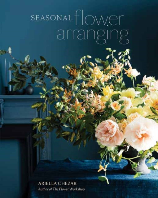 SEASONAL FLOWER ARRANGING : FILL YOUR HOME WITH BLOOMS, BRANCHES, AND FORAGED MATERIALS ALL YEAR ROU