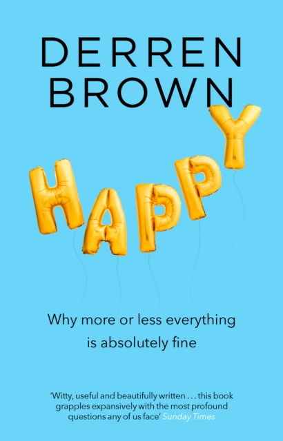HAPPY : WHY MORE OR LESS EVERYTHING IS ABSOLUTELY FINE