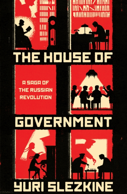 THE HOUSE OF GOVERNMENT : A SAGA OF THE RUSSIAN REVOLUTION