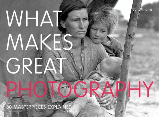 WHAT MAKES GREAT PHOTOGRAPHY : 80 MASTERPIECES EXPLAINED