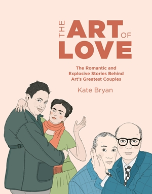 THE ART OF LOVE : THE ROMANTIC AND EXPLOSIVE STORIES BEHIND ART'S GREATEST COUPLES