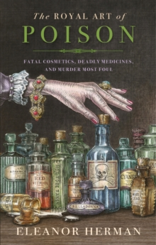 THE ROYAL ART OF POISON : FATAL COSMETICS, DEADLY MEDICINES AND MURDER MOST FOUL