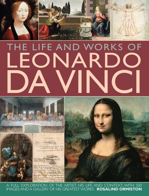 THE LIFE AND WORKS OF LEONARDO DA VINCI : A FULL EXPLORATION OF THE ARTIST, HIS LIFE AND CONTEXT, WI