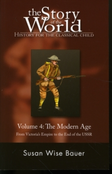 THE STORY OF THE WORLD: HISTORY FOR THE CLASSICAL CHILD : THE MODERN AGE: FROM VICTORIA'S EMPIRE TO