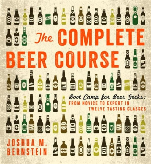 THE COMPLETE BEER COURSE : BOOT CAMP FOR BEER GEEKS: FROM NOVICE TO EXPERT IN TWELVE TASTING CLASSES