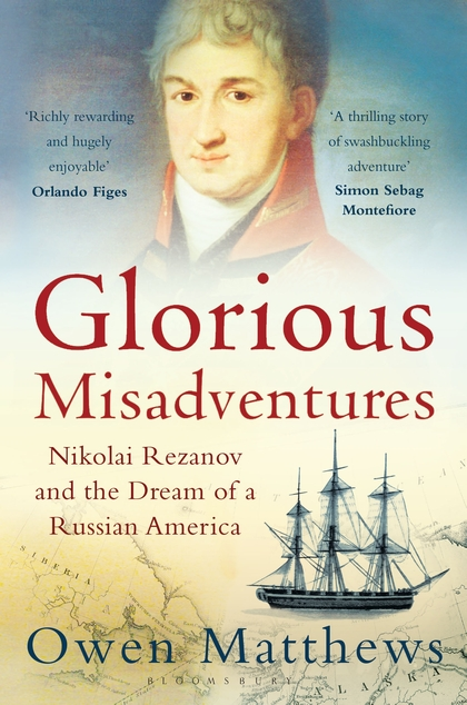 GLORIOUS MISADVENTURES : NIKOLAI REZANOV AND THE DREAM OF A RUSSIAN AMERICA