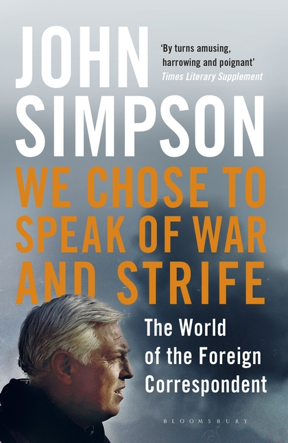 WE CHOSE TO SPEAK OF WAR AND STRIFE : THE WORLD OF THE FOREIGN CORRESPONDENT