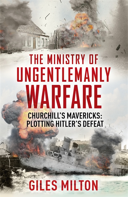 THE MINISTRY OF UNGENTLEMANLY WARFARE : CHURCHILL'S MAVERICKS: PLOTTING HITLER'S DEFEAT