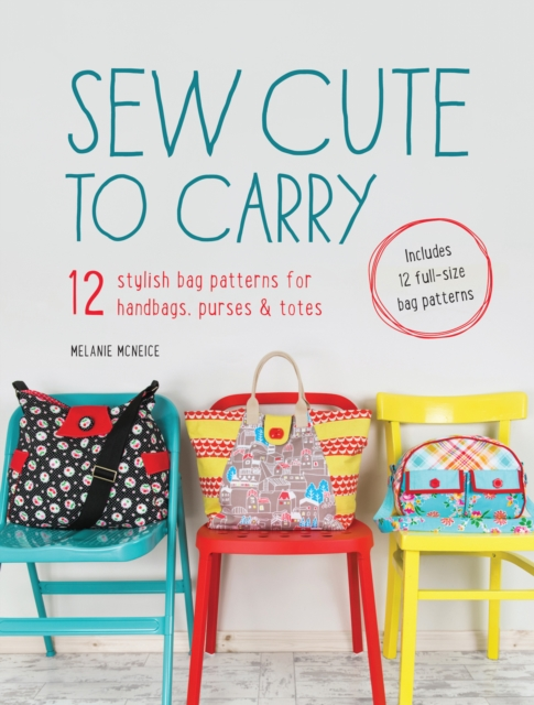 SEW CUTE TO CARRY : 12 STYLISH BAG PATTERNS FOR HANDBAGS, PURSES & TOTES