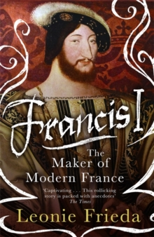 FRANCIS I : THE MAKER OF MODERN FRANCE