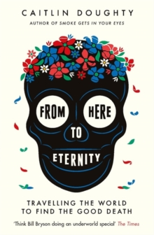 FROM HERE TO ETERNITY : TRAVELLING THE WORLD TO FIND THE GOOD DEATH