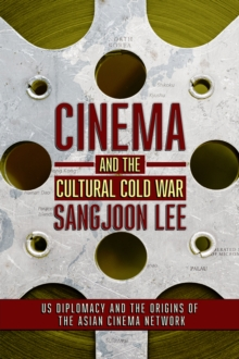 CINEMA AND THE CULTURAL COLD WAR: US DIPLOMACY AND THE ORIGINS OF THE ASIAN CINEMA NETWORK