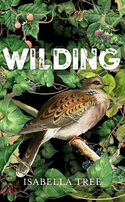 WILDING : THE RETURN OF NATURE TO AN ENGLISH FARM