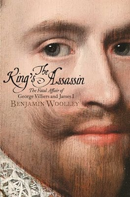 THE KING'S ASSASSIN : THE FATAL AFFAIR OF GEORGE VILLIERS AND JAMES I