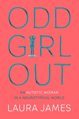 ODD GIRL OUT : AN AUTISTIC WOMAN IN A NEUROTYPICAL WORLD