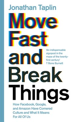 MOVE FAST AND BREAK THINGS : HOW FACEBOOK, GOOGLE, AND AMAZON HAVE CORNERED CULTURE AND WHAT IT MEAN