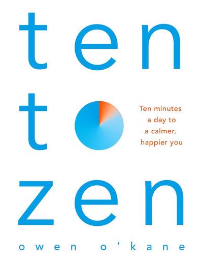 TEN TO ZEN : TEN MINUTES A DAY TO A CALMER, HAPPIER YOU
