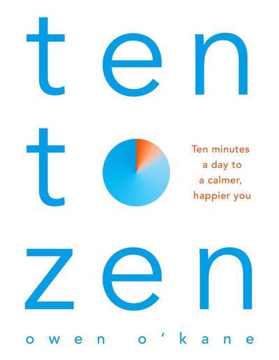 TEN TO ZEN : TEN MINUTES A DAY TO A CALMER, HAPPIER YOU