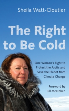 THE RIGHT TO BE COLD : ONE WOMAN'S FIGHT TO PROTECT THE ARCTIC AND SAVE THE PLANET FROM CLIMATE CHAN