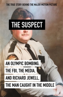 THE SUSPECT : AN OLYMPIC BOMBING, THE FBI, THE MEDIA, AND RICHARD JEWELL, THE MAN CAUGHT IN THE MIDD
