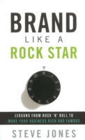 BRAND LIKE A ROCK STAR : LESSONS FROM ROCK 'N' ROLL TO MAKE YOUR BUSINESS RICH & FAMOUS