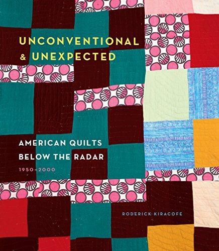 UNCONVENTIONAL & UNEXPECTED : AMERICAN QUILTS BELOW THE RADAR 1950-2000