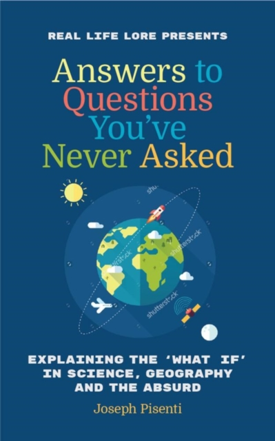 ANSWERS TO QUESTIONS YOU'VE NEVER ASKED : EXPLAINING THE WHAT IF IN SCIENCE, GEOGRAPHY AND THE ABSUR