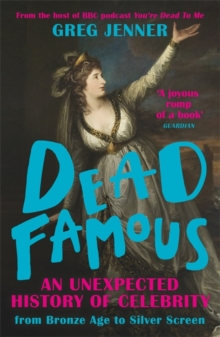 DEAD FAMOUS: AN UNEXPECTED HISTORY OF CELEBRITY FROM BRONZE AGE TO SILVER SCREEN