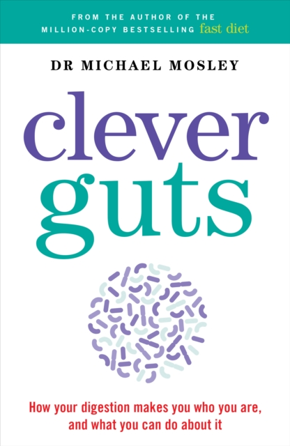 THE CLEVER GUTS DIET : HOW TO REVOLUTIONISE YOUR BODY FROM THE INSIDE OUT