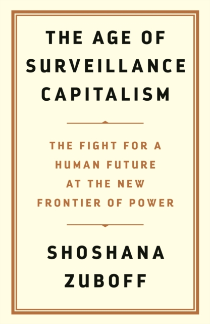 THE AGE OF SURVEILLANCE CAPITALISM : THE FIGHT FOR THE FUTURE AT THE NEW FRONTIER OF POWER