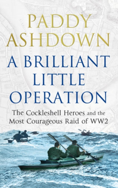 A BRILLIANT LITTLE OPERATION : THE COCKLESHELL HEROES AND THE MOST COURAGEOUS RAID OF WORLD WAR 2
