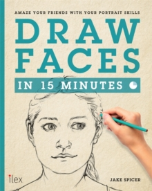 DRAW FACES IN 15 MINUTES : AMAZE YOUR FRIENDS WITH YOUR PORTRAIT SKILLS