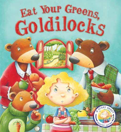 EAT YOUR GREENS, GOLDILOCKS : A STORY ABOUT EATING HEALTHILY