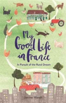MY GOOD LIFE IN FRANCE/ IN PURSUIT OF THE RURAL DREAM