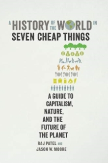 A HISTORY OF THE WORLD IN SEVEN CHEAP THINGS : A GUIDE TO CAPITALISM, NATURE, AND THE FUTURE OF THE