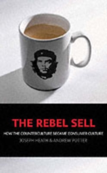 THE REBEL SELL : HOW THE COUNTER CULTURE BECAME CONSUMER CULTURE