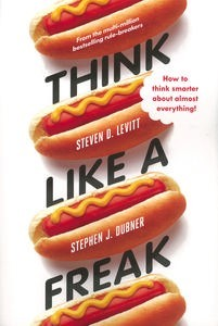 THINK LIKE A FREAK: HOW TO THINK SMARTER ABOUT ALMOST EVERYTHING!