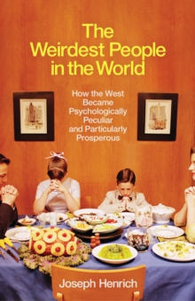 THE WEIRDEST PEOPLE IN THE WORLD : HOW THE WEST BECAME PSYCHOLOGICALLY PECULIAR AND PARTICULARLY PRO