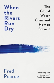 WHEN THE RIVERS RUN DRY : THE GLOBAL WATER CRISIS AND HOW TO SOLVE IT