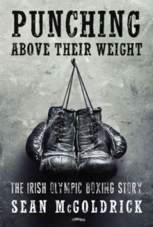PUNCHING ABOVE THEIR WEIGHT : THE IRISH OLYMPIC BOXING STORY