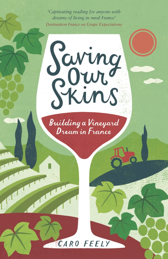SAVING OUR SKINS : BUILDING A VINEYARD DREAM IN FRANCE