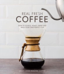 REAL FRESH COFFEE : HOW TO SOURCE, ROAST, GRIND AND BREW THE PERFECT CUP